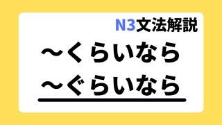 N3文法解説「~くらいなら/~ぐらいなら」