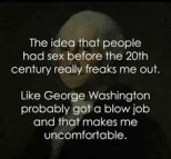 the idea that people had sex before 20th century freaks me out...g.w. bj makes me uncomfortable