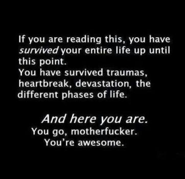if readin this you have survived ur whole life till now...u go motherfucker...ur awesome
