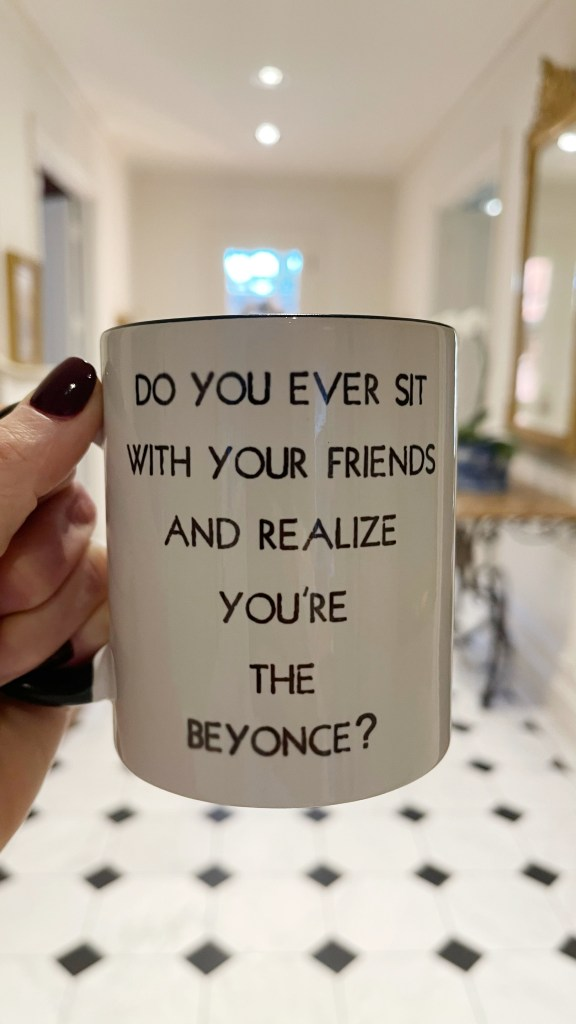 do you ever sit with your friends and realize you're the beyonce? mug