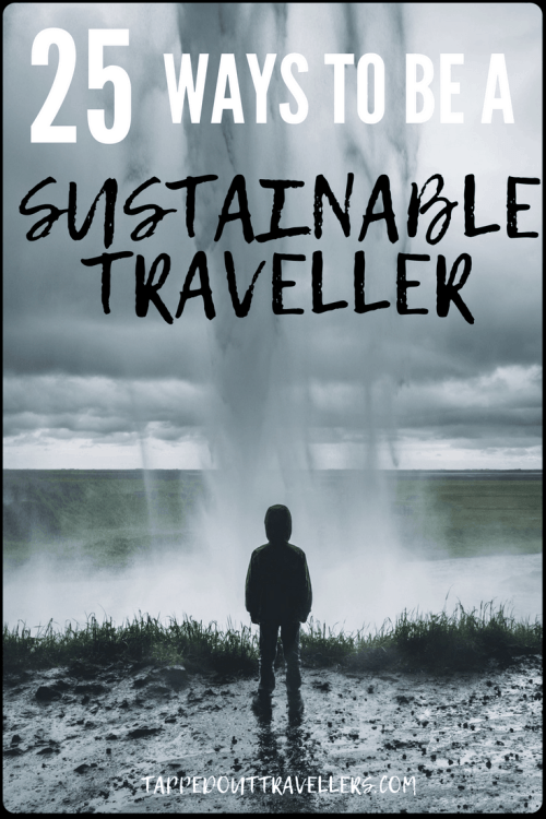 Travel Ethically, Sustainably, Responsibly - 25 Sustainable Travel Tips You Need to Adopt