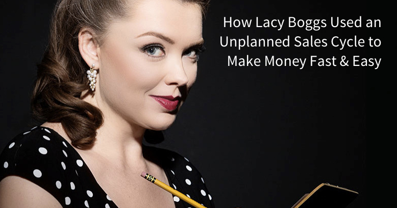 How Lacy Boggs Used an Unplanned Sales Cycle to Make Money Fast & Easy