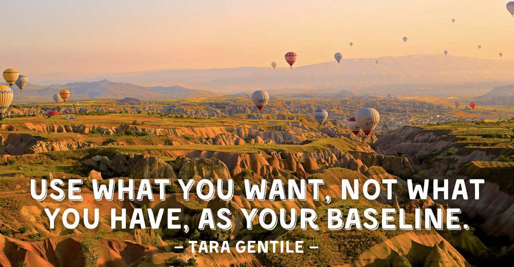 Use what you want, not what you have, as your baseline.