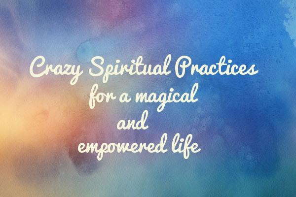 Crazy Spiritual Practices - Tara Nikita