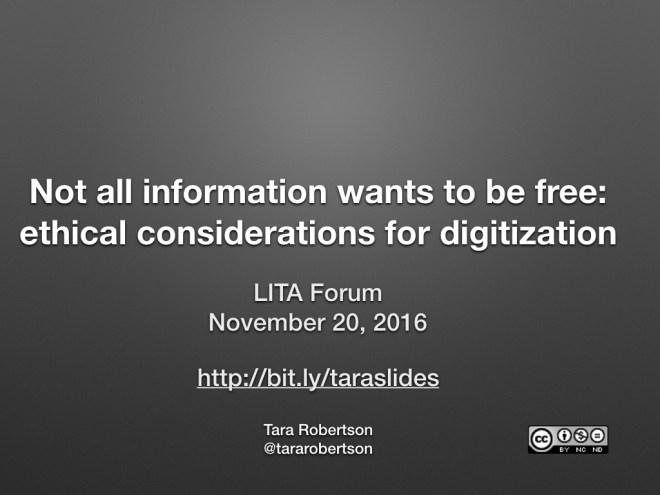 Title slide - Not all information wants to be free: ethical considerations for digitization, LITA Forum, November 2016, http://bit.ly/tara-slides, Tara Robertson, @tararobertson, CC-BY-NC-ND