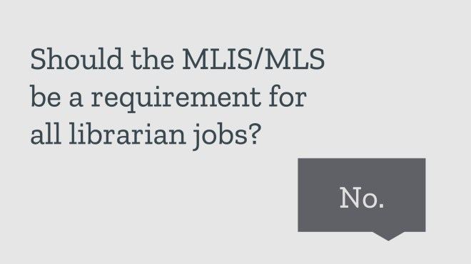 Should the MLIS/MLS be a requirement for all librarian jobs? No.