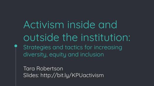 Activism inside and outside the institution: Strategies and tactics for increasing diversity, equity and inclusion Tara Robertson Slides: http://bit.ly/KPUactivism