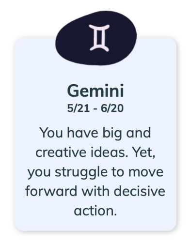 Gemini 5/21 - 6/20 You have big and creative ideas. Yet, you struggle to move forward with decisive action.
