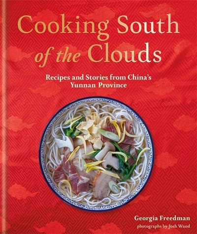 Cookbook cover- Cooking South of the Clouds: Recipes and Stories from China's Yunnan Province by Georgia Freedman, photographs by Josh Wand.