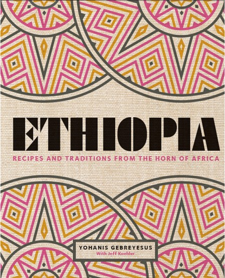 Cookbook cover- Ethiopia: Recipes and Traditions from the Horn of Africa by Yohanis Gebreyesus with Jeff Koehler