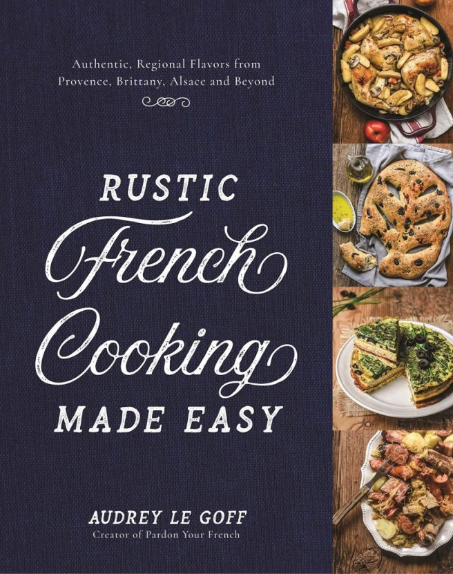 Cookbook cover- Rustic French Cooking Made Easy: Authentic, Regional Flavors from Provence, Brittany, Alsace and Beyond.