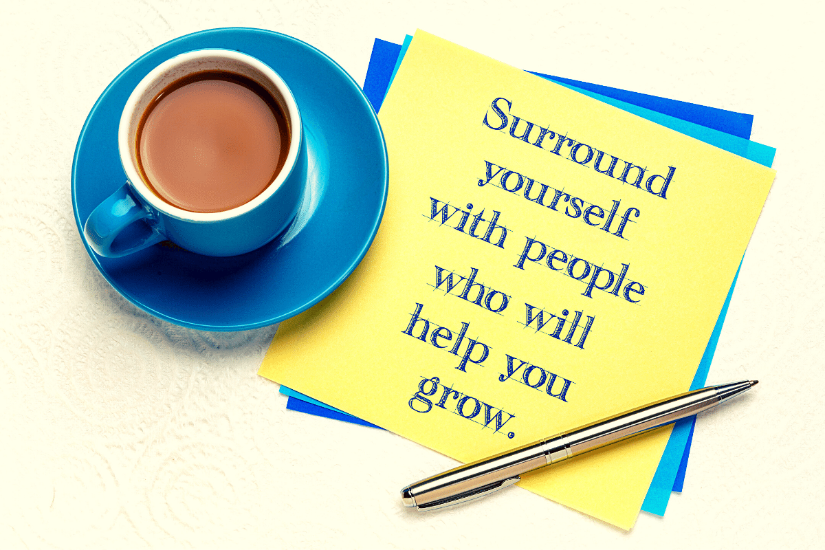 Surround Yourself with People Who Will Help You Grow