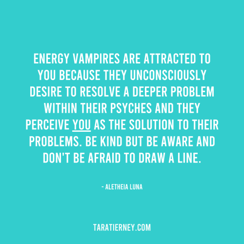 Energy vampires perceive you as the solution to their problems