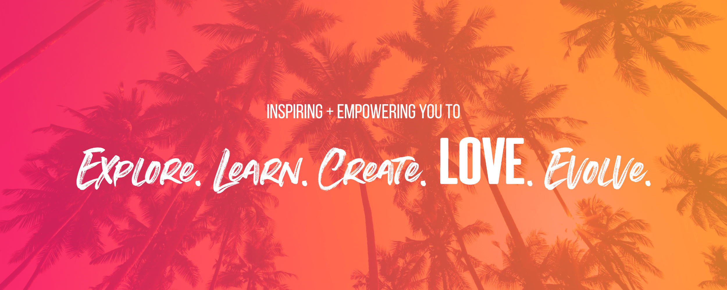 Explore Learn Create Love Evolve