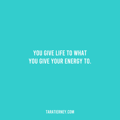 You give life to what you give your energy to