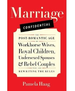 Marriage Confidential: The Post-Romantic Age of Workhorse Wives, Royal Children, Undersexed Spouses