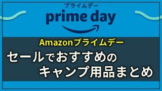 【2021年】Amazonプライムデーのおすすめキャンプ用品&目玉商品まとめ!お得にセール参加する方法も解説!