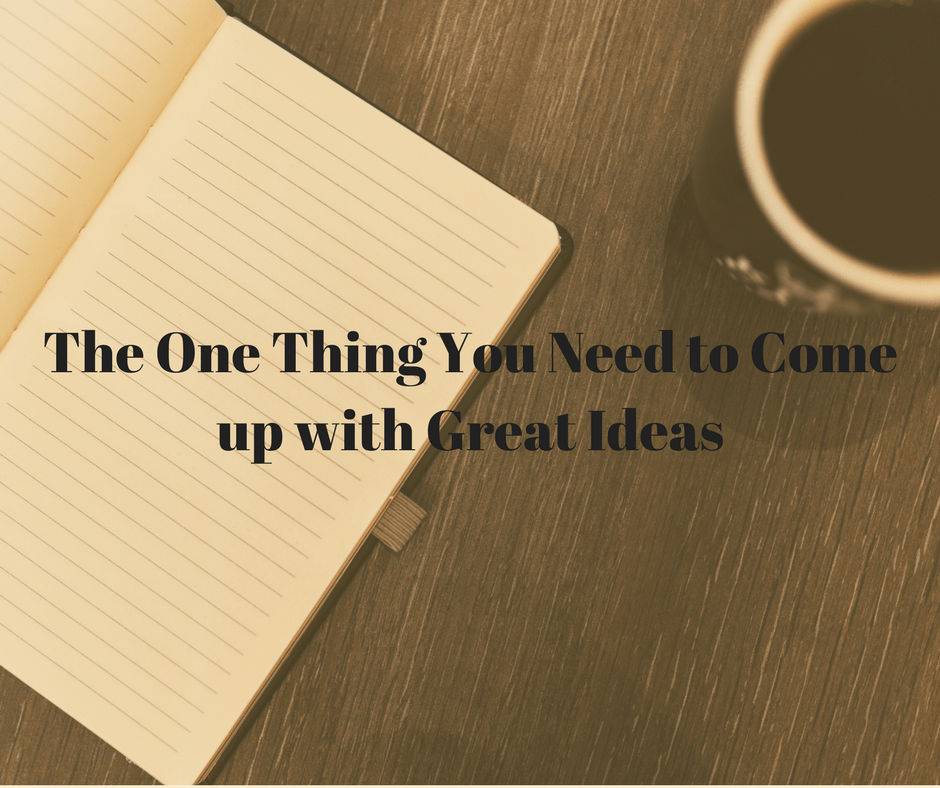 The One Thing You Need to Come up with Great Ideas