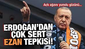 Açtı ağzını yumdu gözünü.. Erdoğan'dan çok sert ezan tepkisi