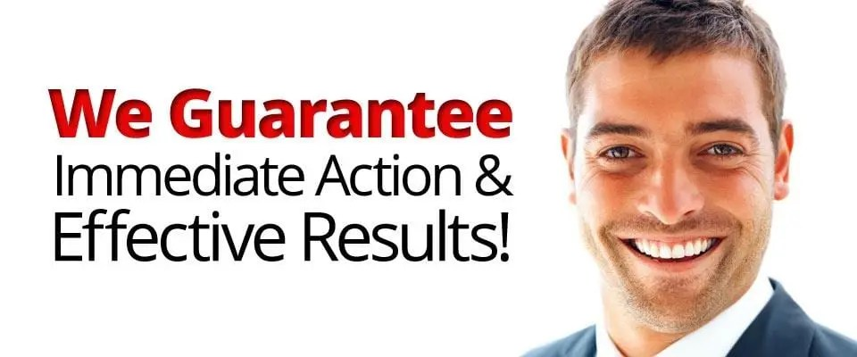 We Guarantee Immediate Action & Effective Results!
