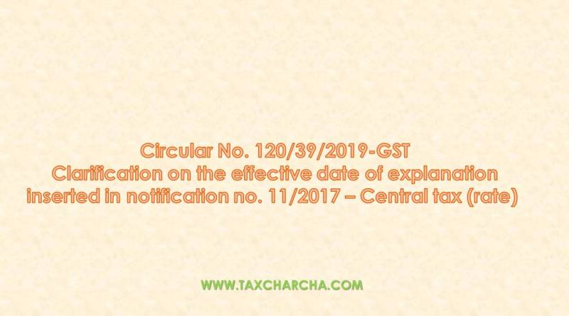 Circular no. 120/2019-GST – Clarification on the effective date of explanation inserted in notification No. 11/2017- CTR dated 28.06.2017