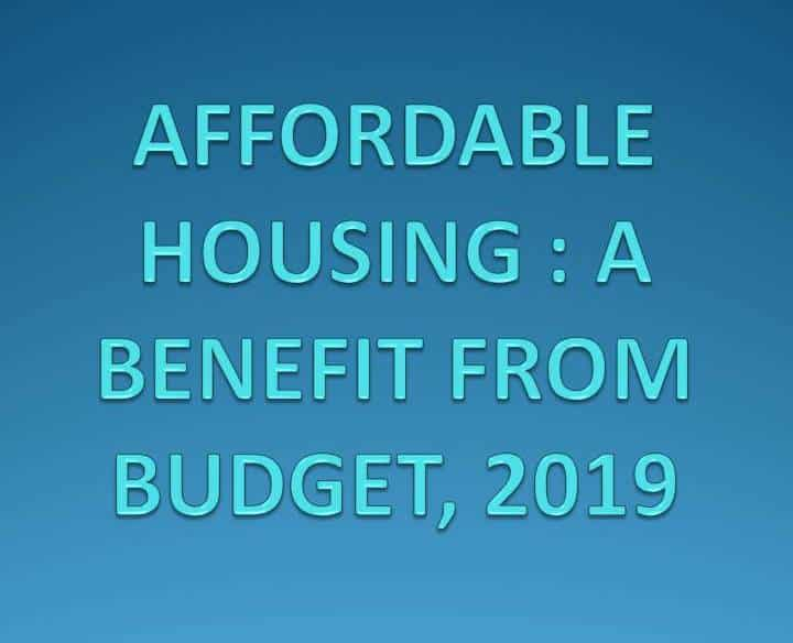 AFFORDABLE HOUSING : A BENEFIT FROM BUDGET, 2019
