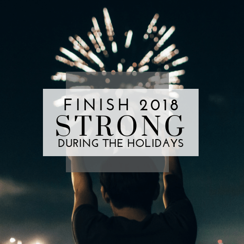 Are the Holidays Cramping Your Health Goals? Here's How to Finish 2018 Strong!