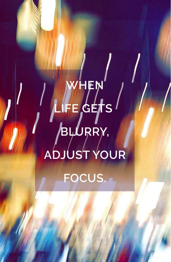 When life gets blurry, adjust your focus.