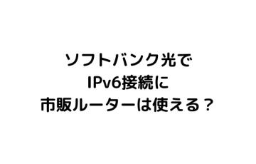 ソフトバンク光で Ipv6接続に 市販ルーターは使える? (1)