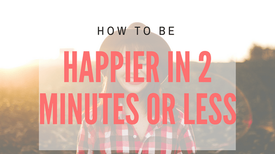 How to be happier in 2 minutes or less