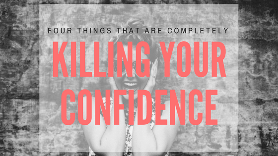 4 things that are completely killing your confidence