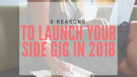 6 Reasons to Launch Your Side Gig in 2018