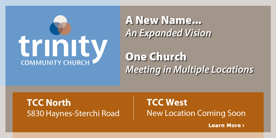 Trinity Community Church - A New Name, An Expanded Vision. One Church, Meeting in Multiple Locations - Learn More