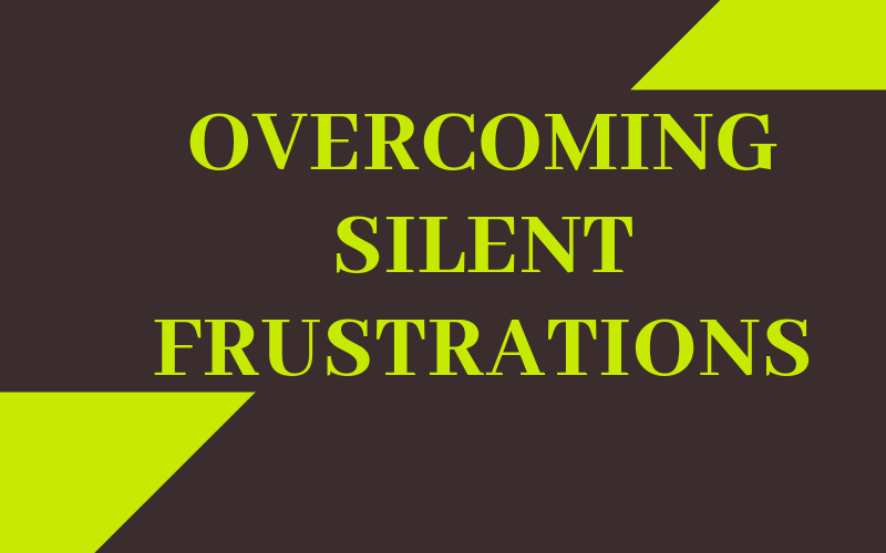 Overcoming Silent Frustrations
