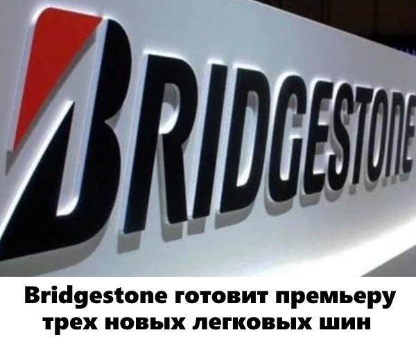Bridgestone готовит премьеру трех новых легковых шин