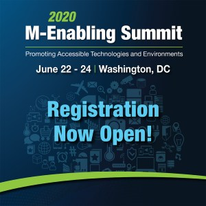 2020 M-Enabling Summit * Promoting Accessible Technologies and Environments * June 22-24 Washington DC * Registration Now Open!