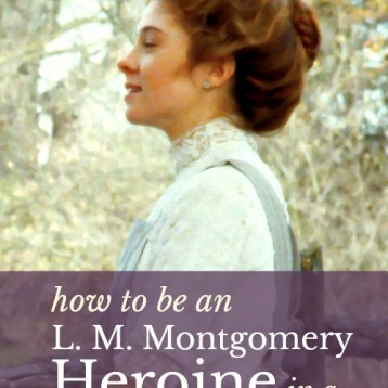 How to Be An L. M. Montgomery Heroine in a 21st-Century World