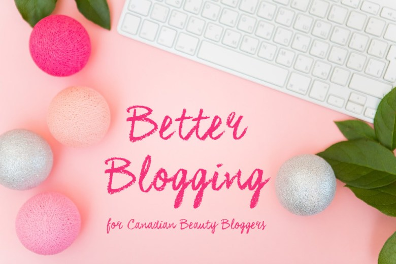 Better Blogging Canadian Beauty Bloggers