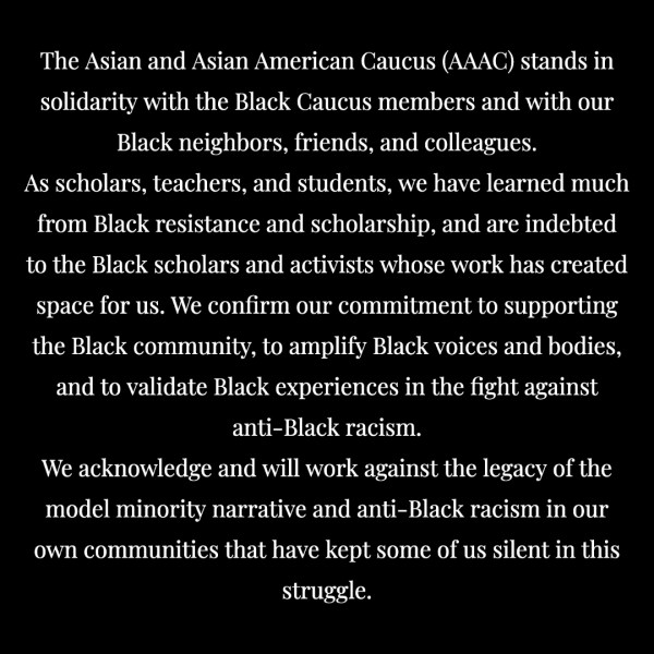 "Statement reads: ""The Asian and Asian American Caucus (AAAC) stands in solidarity with the Black Caucus members and with our Black neighbors, friends, and colleagues. As scholars, teachers, and students, we have learned much from Black resistance and scholarship, and are indebted to the Black scholars and activists whose work has created space for us. We confrim our commitment to supporting the Black community, to amplify Black voices and bodies, and to validate Black expereinces in the fight against anti-Black racism. We acknowledge and will work against the legacy of the model minority narrative and anit-Black racism in our own communities that have kep some of us silent in this struggle."""