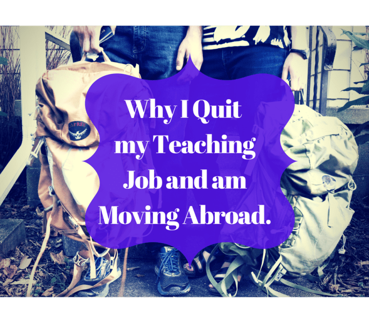 Why I Quit my Teaching Job and am Moving Abroad