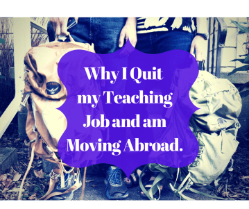 Why I Quit my Teaching Job and am Moving Abroad.