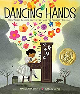 Dancing Hands: How Teresa Carreno Played the Piano for President Lincoln by Margarita Engle and Illustrated by Rafael Lopez