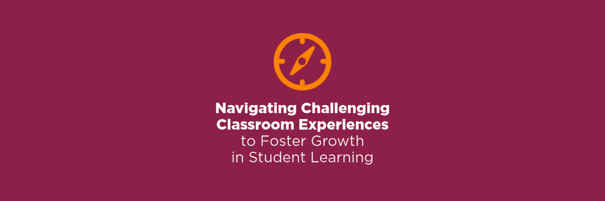Navigating Challenging Classroom Experiences to Foster Growth in Student Learning