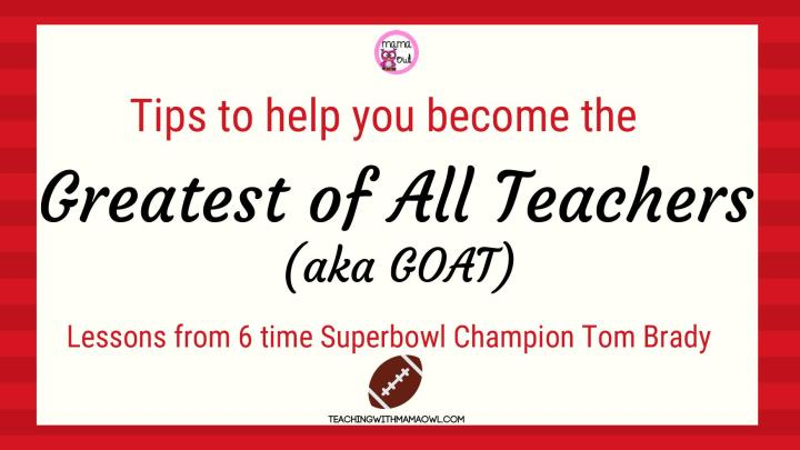Tips to help you become the Greatest of All Teachers (aka GOAT) Lessons from 6 time Superbowl Champion Tom Brady