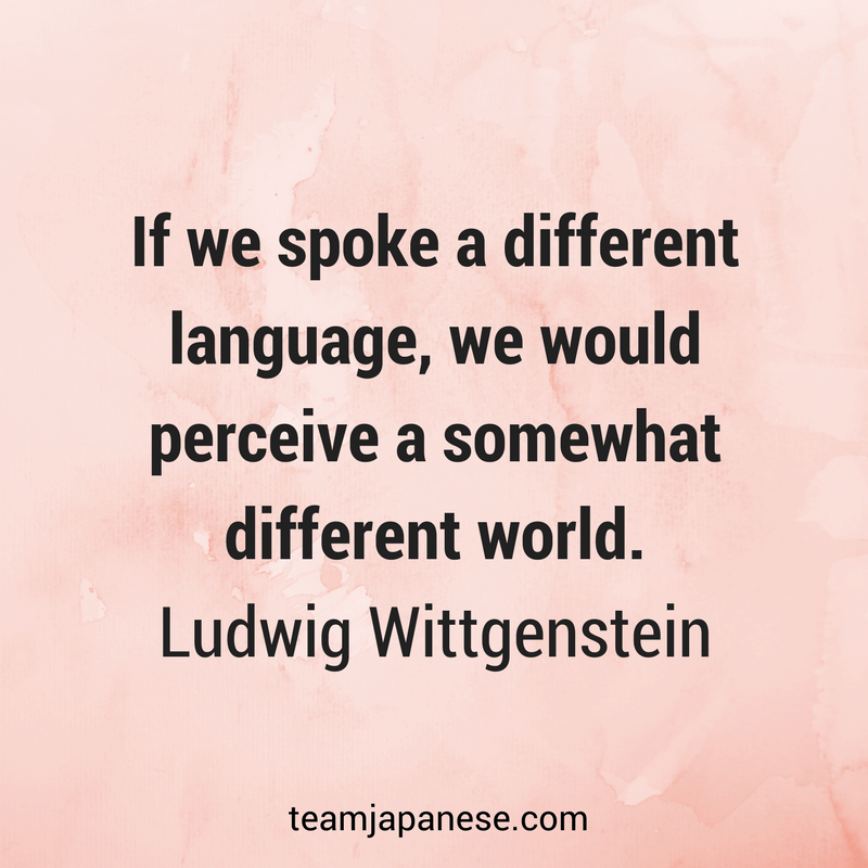 If we spoke a different language, we would perceive a somewhat different world. Ludwig Wittgenstein. Visit Team Japanese for more motivational and inspirational quotes about language learning