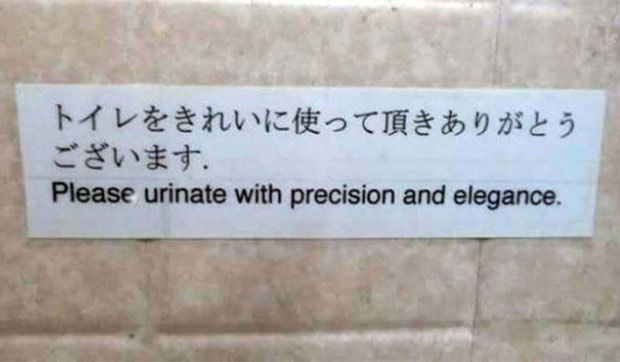 That's how I do it every time... ~~... funny signs lost in translation, urinate with precision and elegance