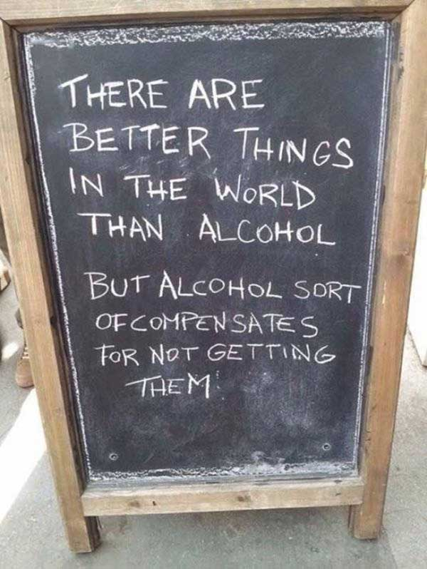 Ouch but true! ~ Funny Sidewalk Signs ~ Better things than alcohol