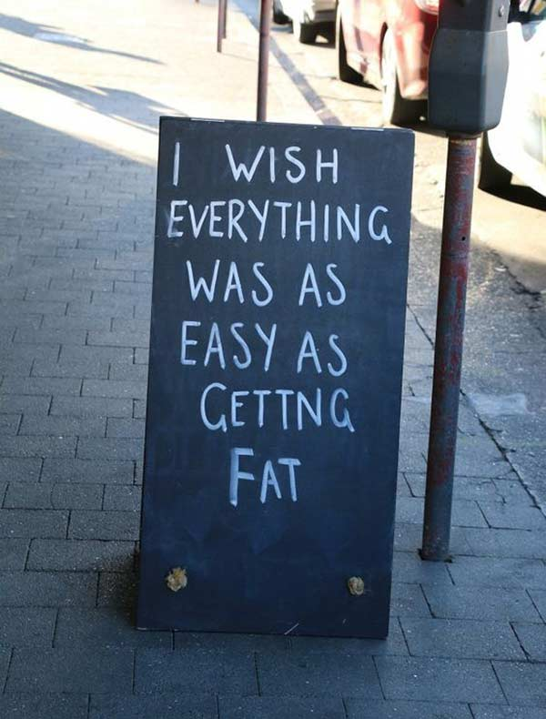 No kidding ~ Funny Sidewalk Signs ~ Wish everything was as easy as getting fat