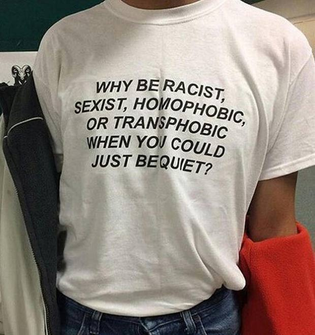 T--shirt sayings why be racist, sexist, homophobic when you could just be quiet ~.~ funny pics, funny memes