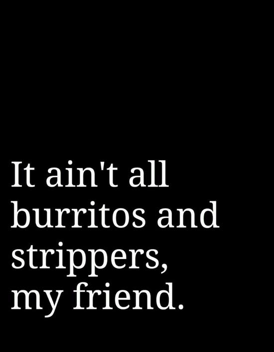 33 Funny Pics and Memes, and Random Humor ~ Inspirational quotes ~ it ain't all burritos and strippers